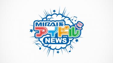 アイドルによるアイドルのメディア「MIRAI系アイドルNEWS」スタート!